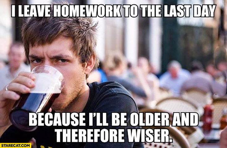 I leave homework to the last day because I'll be older and therefore wiser. Typical student meme