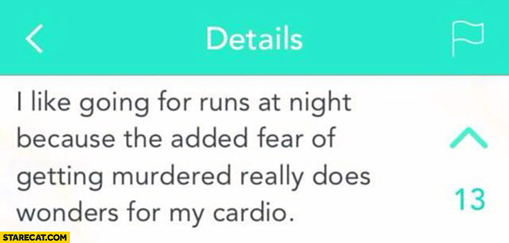 I like going for runs at night because the added fear of getting murdered really does wonders for my cardio