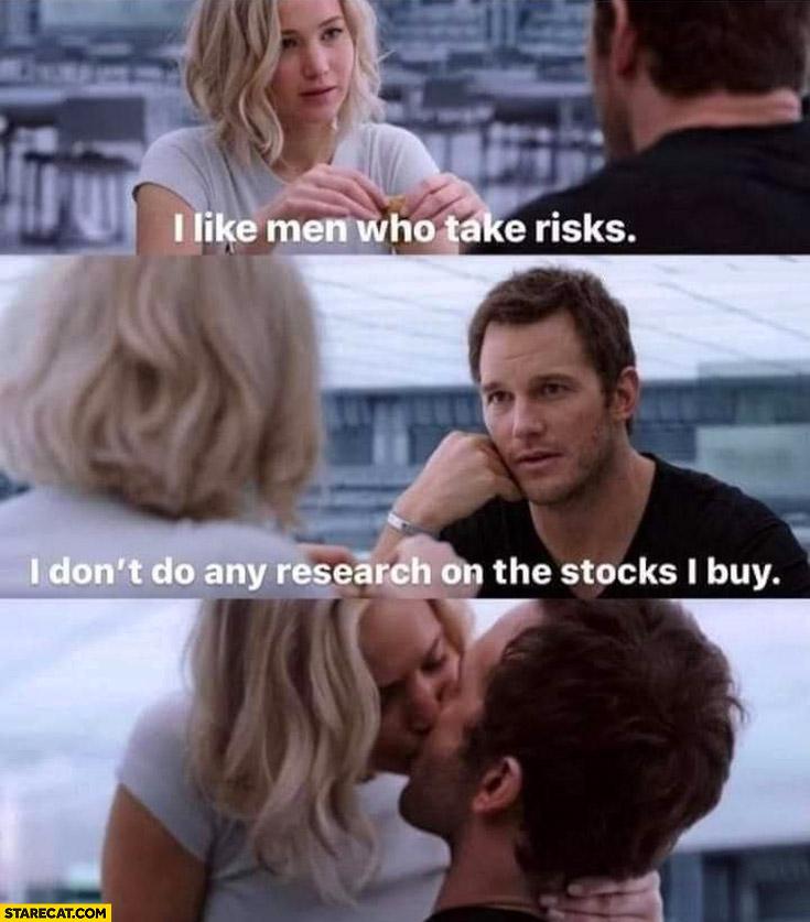 I like men who take risks I don't do any research on the stocks I buy Jennifer Lawrence