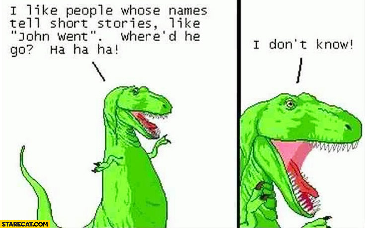 I like people whose names tell short stories like John Went. Where'd he go, I don't know T-Rex