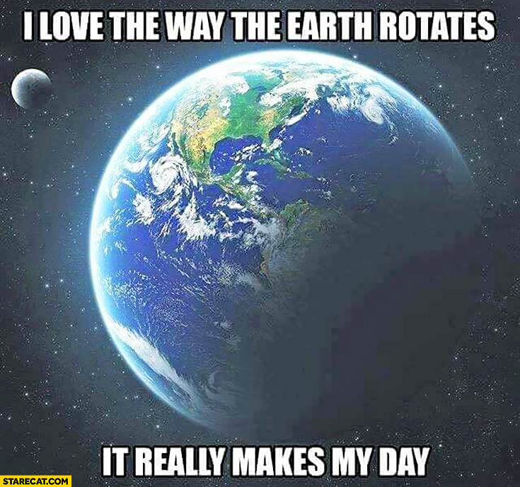 I love the way the Earth rotates. It really makes my day