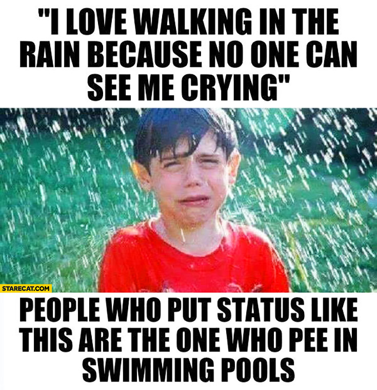 I love walking in the rain because no one can see me crying. People who put status like this are the one who pee in swimming pools