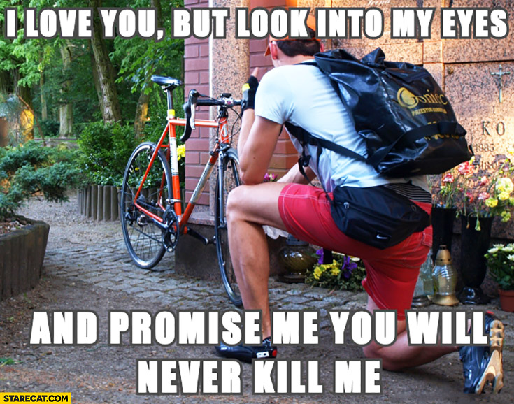 I love you but look into my eyes and promise me you will never kill me bicycle cyclist