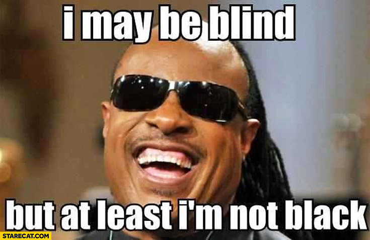 I may be blind but at least I'm not black Stevie Wonder