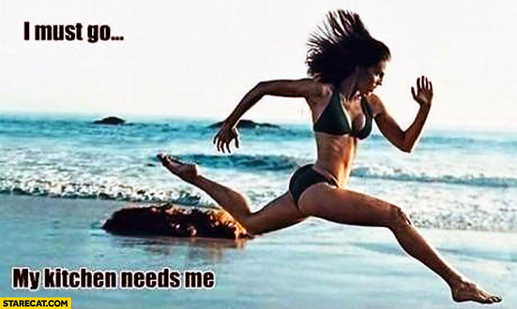 I must go my kitchen needs me running woman