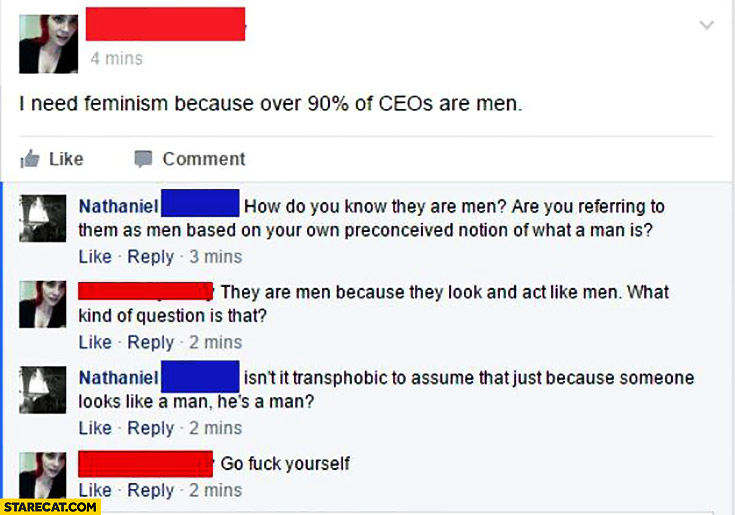 I need feminism because over 90% percent of CEOs are men. How do you know they are men? Are you referring to them as men based on your own preconceived notion of what a man is?