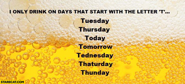 I only drink on days that start with the letter t: tuesday thursday today tomorrow tednesday thaturday thunday