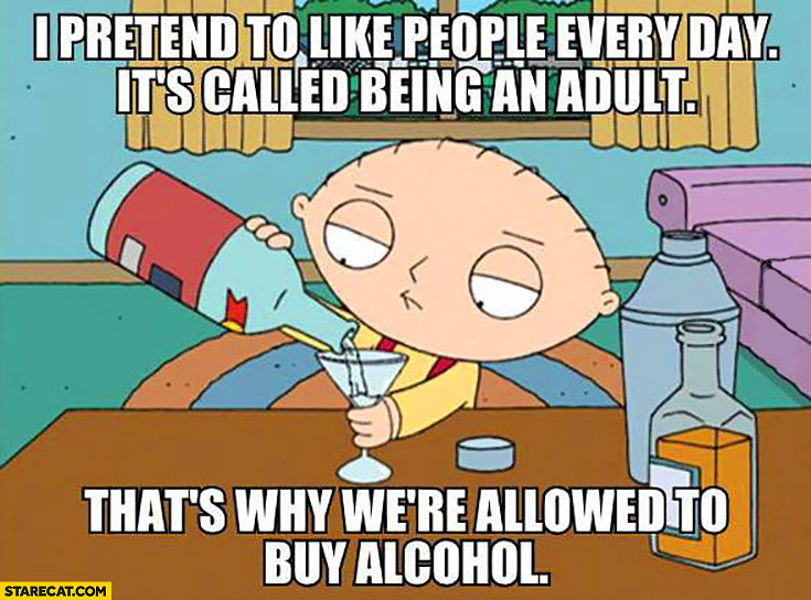 I pretend to like people every day it's called being an adult that's why we're allowed to buy alcohol