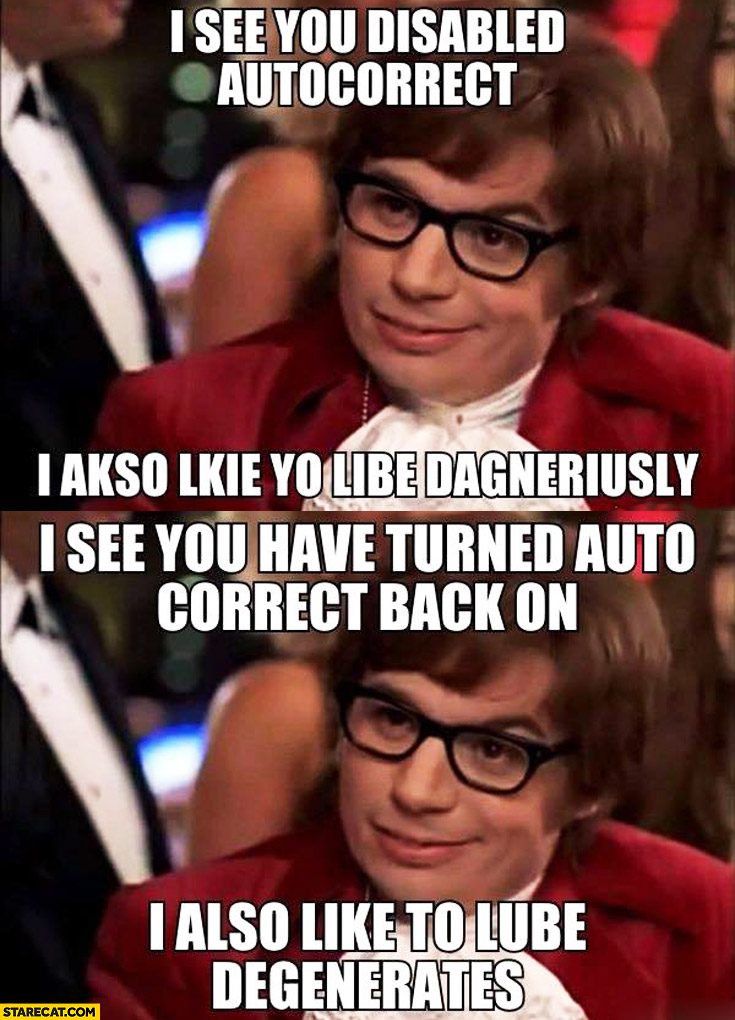 I see you disabled autocorrect I also like to live dangerously I see you have turned autocorrect back on I also like to lube degenerates