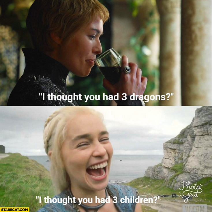 I thought you had 3 dragons, I thought you had 3 children Khaleesi Cersei Lannister Game of Thrones