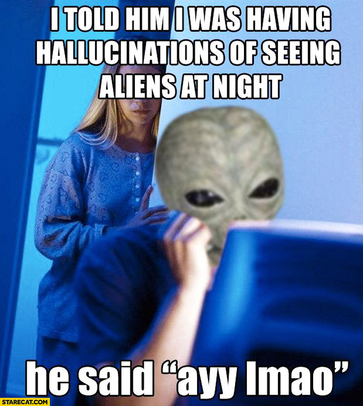I told him I was having hallucinations of seeing aliens at night he said ayy lmao