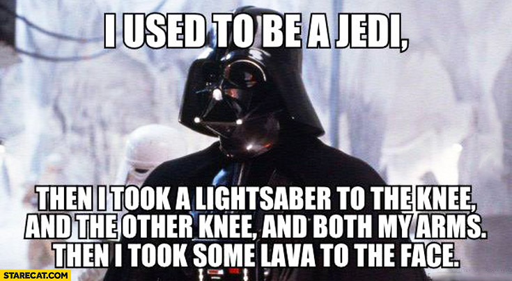 I used to be a Jedi then, I took a lightsaber to the knee and the other knee and both my arms then, I took some lava to my face Darth Vader