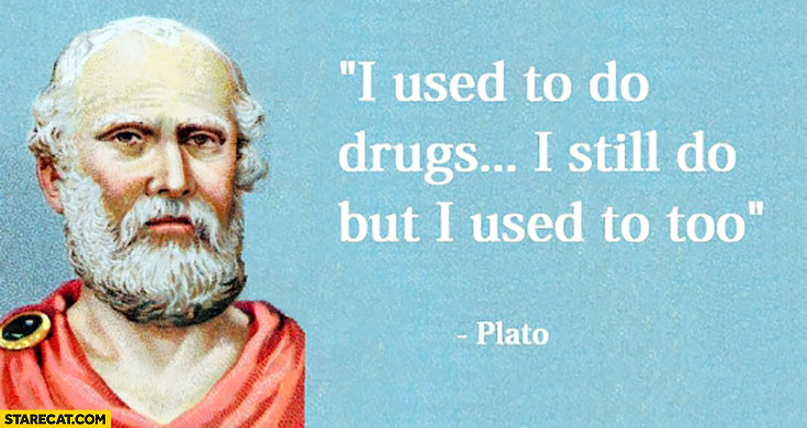 I used to do drugs… I still do but I used too plato