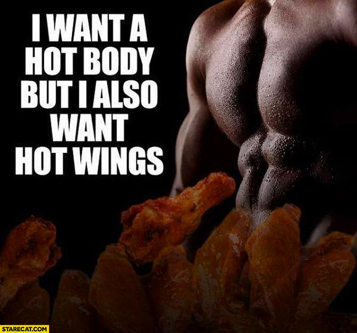 I want a hot body but I also want hot wings