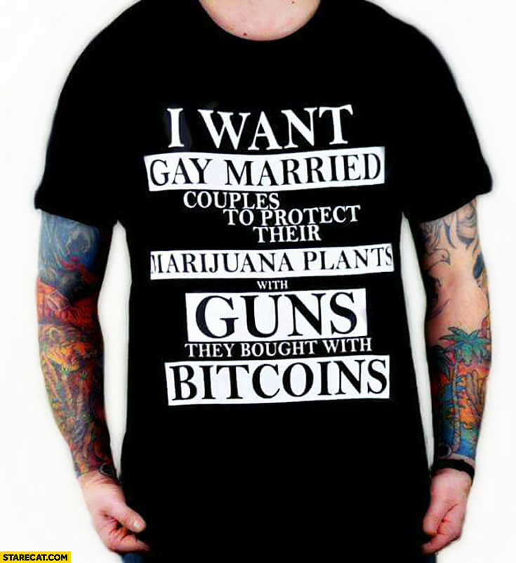I want gay married couples to protect their marijuana plants with guns they bought with bitcoins
