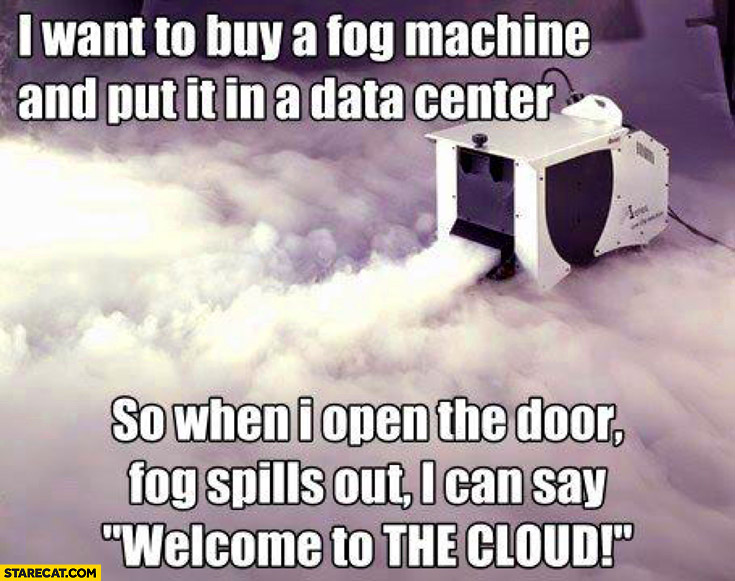 I want to buy a fog machine and put it in a data center so when I open the door fog spills out I can say welcome to the cloud