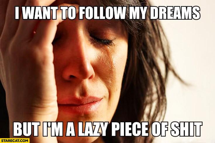 I want to follow my dreams but I'm a lazy piece of shit