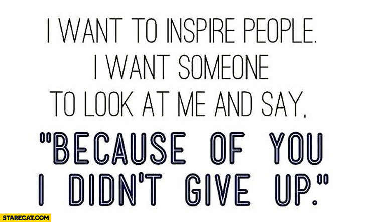 I want to inspire people because of you I didn't give up