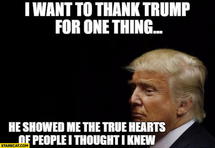 I want to thank Donald Trump for one thing he showed me the true hearts of people I though I knew