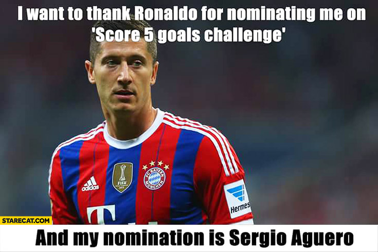 I want to thank Ronaldo for nominating me on score 5 goals challenge and my nomination is Sergio Aguero Robert Lewandowski