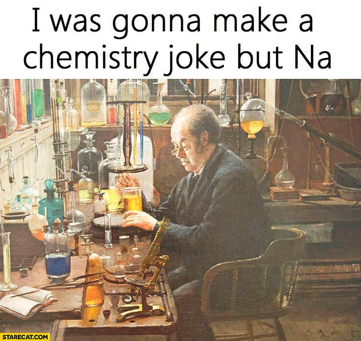 I was gonna make a chemistry joke but Na