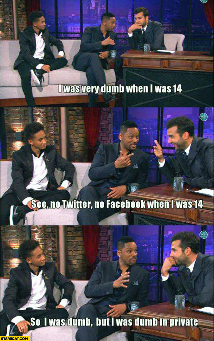 I was very dumb when I was 14 no twitter no facebook so I was dumb in private Will Smith Jaden Smith