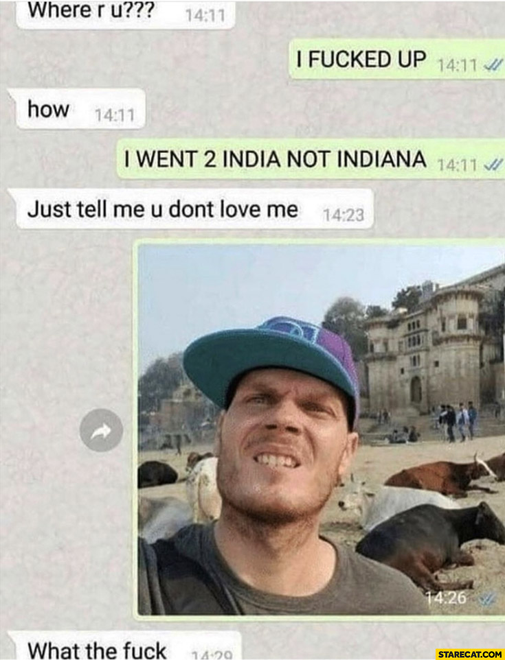 I went to India not Indiana, just tell me you don't love me, sends a picture