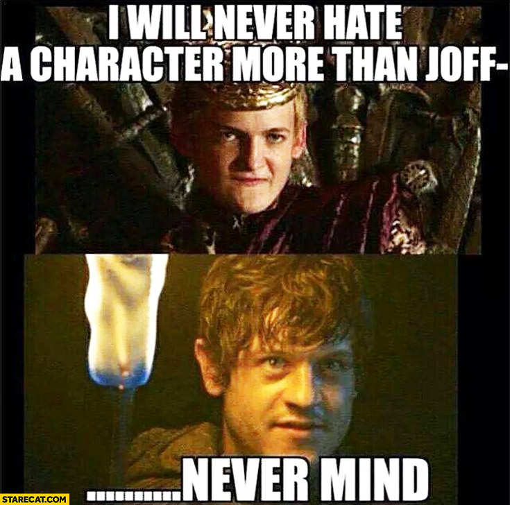 I will never hate a character more than Joffrey nevermind Game of Thrones