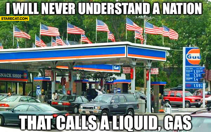 I will never understand a nation that calls a liquid, gas USA