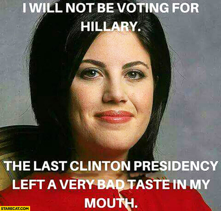 I will not be voting for Hillary, last Clinton presidency left very bad taste in my mouth Monika Lewinsky