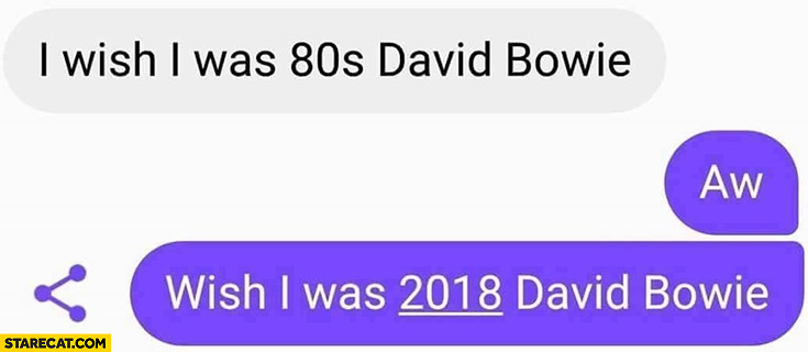 I wish I was 80s David Bowie, aw wish I was 2018 David Bowie