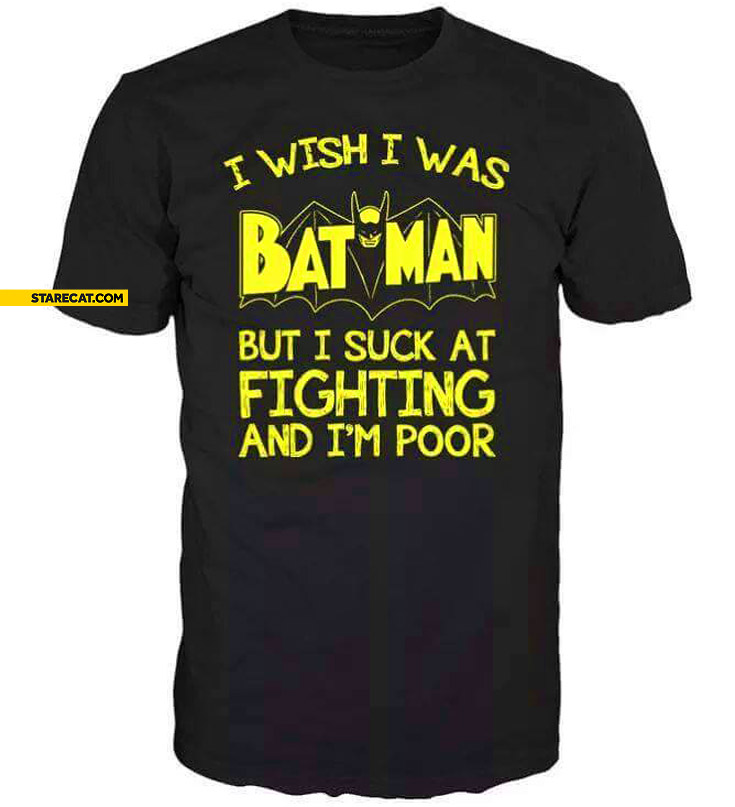 I wish I was Batman but I suck at fighting an I'm poor