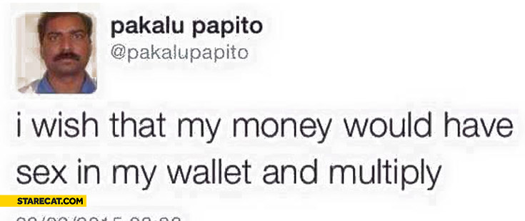 I wish that my money would have sex in my wallet and multiply