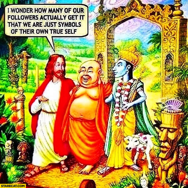I wonder how many of our followers actually get it that we are just symbols of their own true self Jesus Budda religion