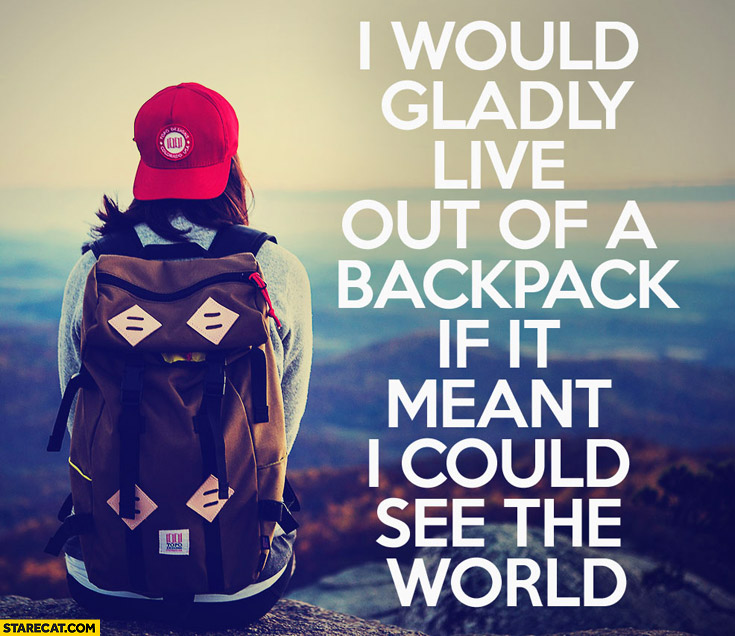 I would gladly live out of a backpack if it meant I could see the world