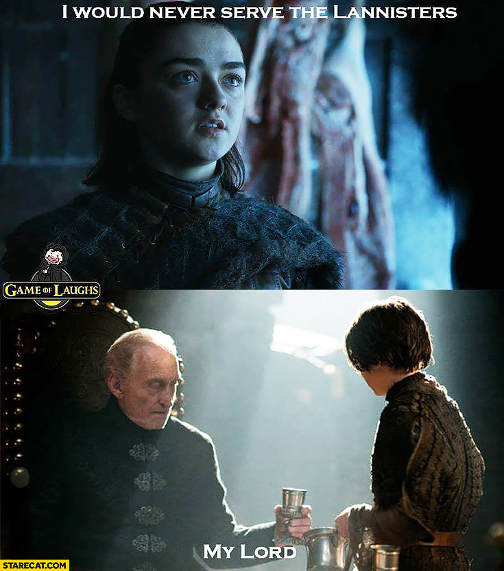 I would never serve the Lannisters, my lord. Game of Thrones