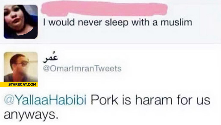 I would never sleep with a muslim fat girl. Pork is haram forbidden for us anyways