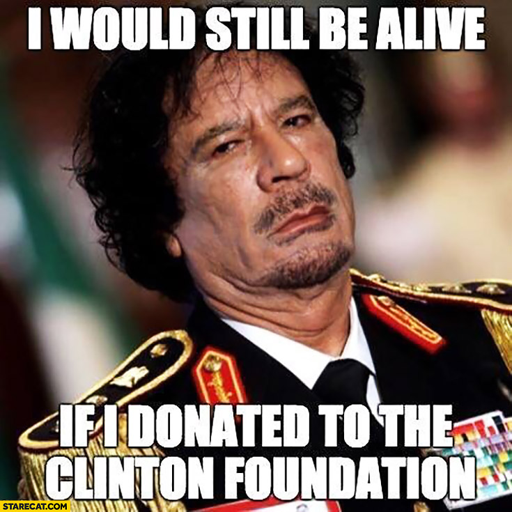 I would still be alive if I donated to the Clinton foundation Muammar Gaddafi