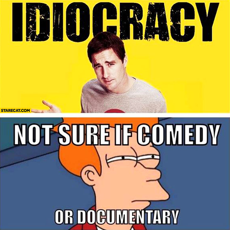 Idiocracy not sure if comedy or documentary