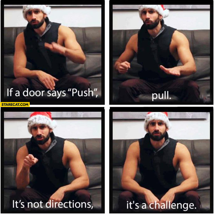 If a door says push pull it's not directions it's a challenge