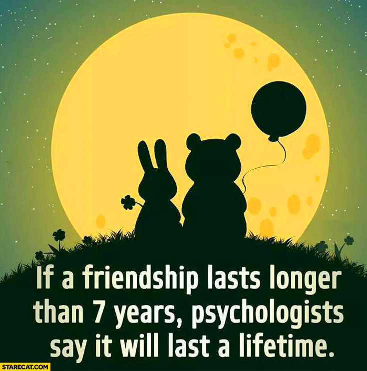 If a friendship lasts longer than 7 years it will last a lifetime