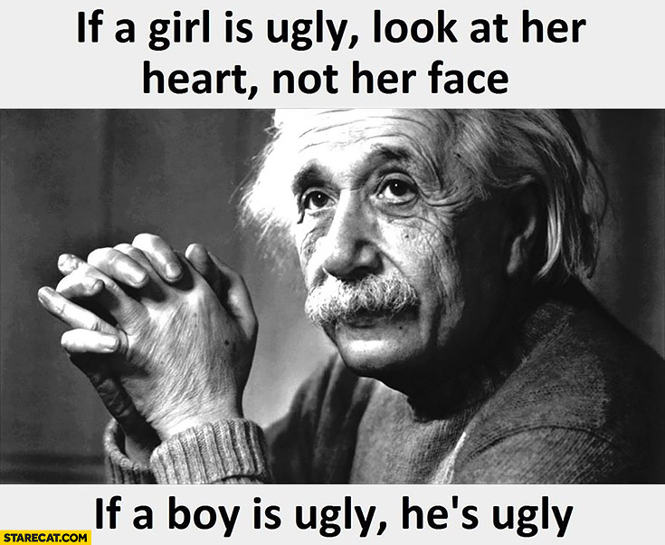 If a girl is ugly look at her heart, not her face. If a boy is ugly, he's ugly. Einstein quote