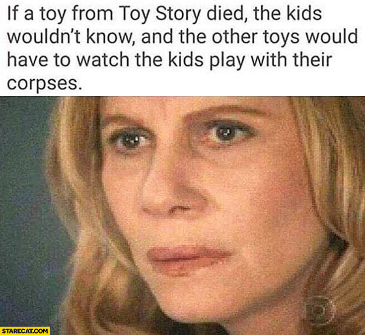 If a toy from toy story died the kids wouldn't know and the other toys would have to watch the kids play with their corpses