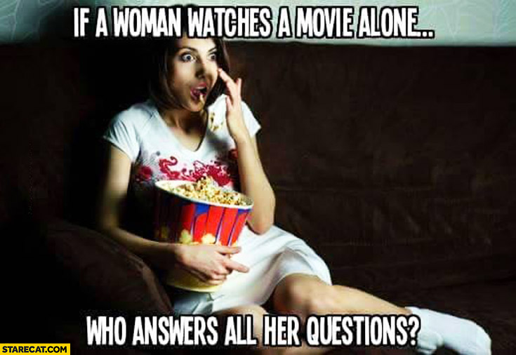 If a woman watches a movie alone who answers all her questions