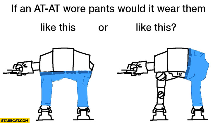 If an AT-AT wore pants would it wear them like this or this? Star Wars