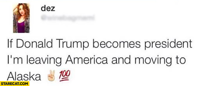 If Donald Trump becomes president I'm leaving America and moving to Alaska