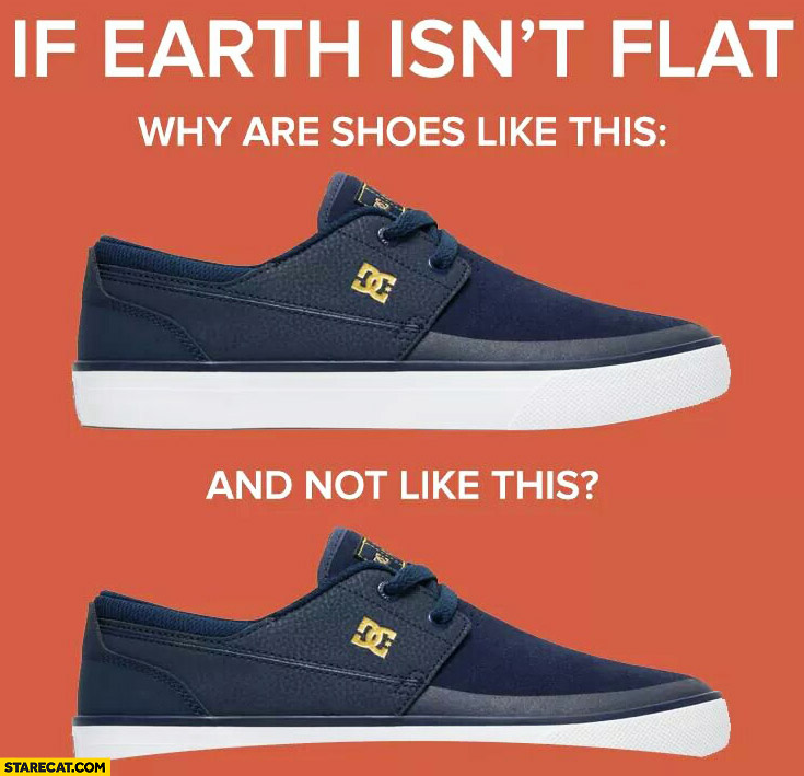 If earth isn't flat why are shoes like this and not like this?