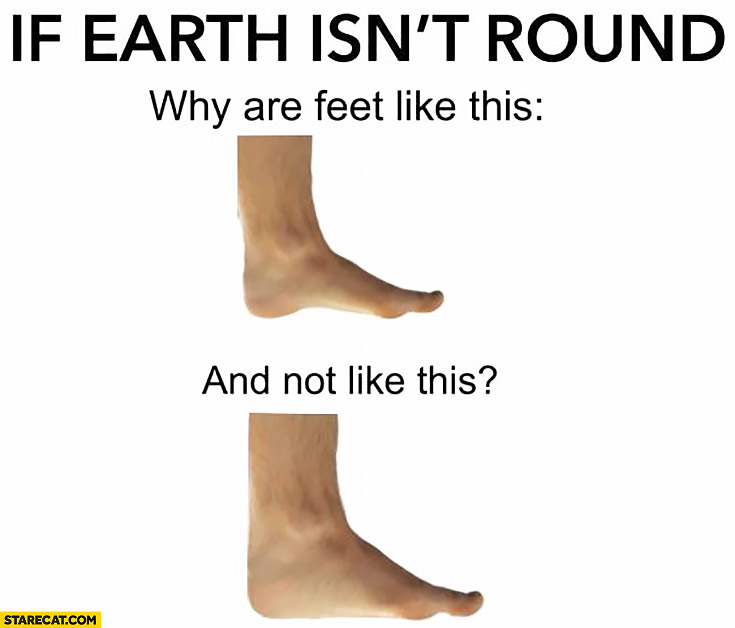 If earth isn't round why are feet like this and not like this? Comparison