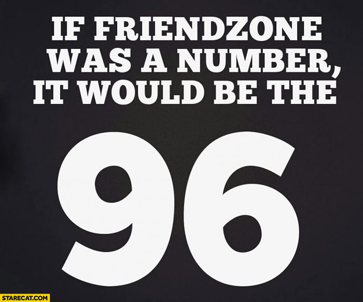 If friendzone was a number it would be the 96