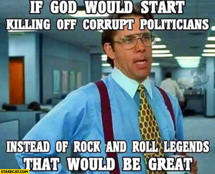 If God would start killing off corrupt politicians instead of rock and roll legends that would be great